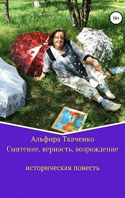 Альфира Ткаченко - Смятение, верность, возрождение историческая повесть