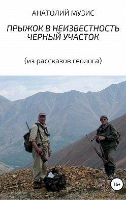 Анатолий Музис - Прыжок в неизвестность. Черный участок (из рассказов геолога)
