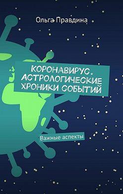 Ольга Правдина - Коронавирус. Астрологические хроники событий. Важные аспекты