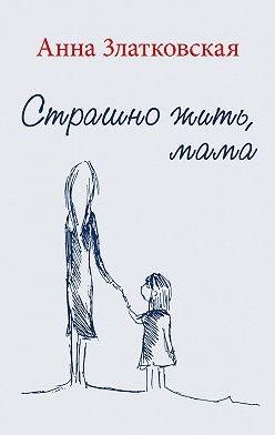 Анна Златковская - Страшно жить, мама