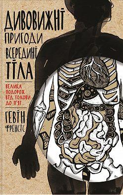 Гевiн Френсiс - Дивовижні пригоди всередині тіла. Велика подорож від голови до п'ят