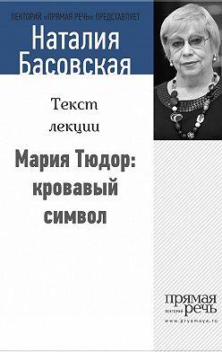 Наталия Басовская - Мария Тюдор: кровавый символ