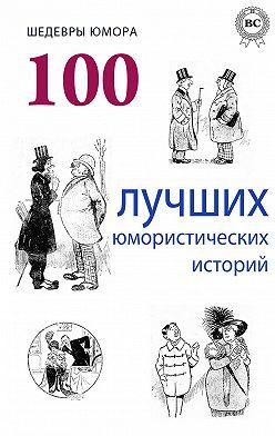 Коллектив авторов - Шедевры юмора. 100 лучших юмористических историй