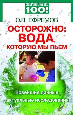 О. Ефремов - Осторожно: вода, которую мы пьем. Новейшие данные, актуальные исследования