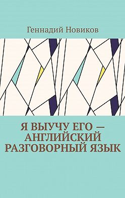 Геннадий Новиков - Я выучу его– английский разговорныйязык. Помощник по изучению английского разговорного языка