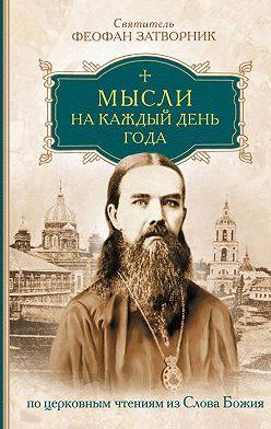 cвятитель Феофан Затворник - Мысли на каждый день года по церковным чтениям из слова Божия