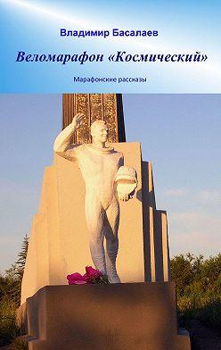 Владимир Басалаев - Веломарафон «Космический». Марафонские рассказы