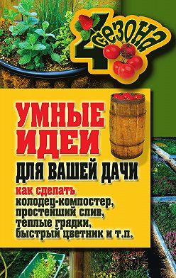 Татьяна Плотникова - Умные идеи для вашей дачи. Как сделать колодец-компостер, простейший слив, теплые грядки, быстрый цветник и т. п.