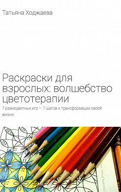 Татьяна Ходжаева - Раскраски для взрослых: волшебство цветотерапии. 7разноцветных игр– 7шагов ктрансформации своей жизни