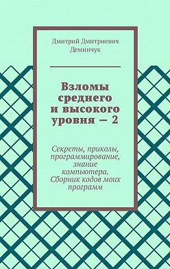 Дмитрий Деминчук - Взломы среднего ивысокого уровня–2. Секреты, приколы, программирование, знание компьютера. Cборник кодов моих программ