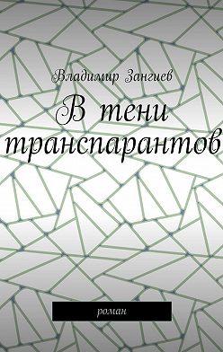 Владимир Зангиев - Втени транспарантов. Роман