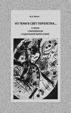 Александр Ивин - Из тени в свет перелетая… Очерки современной социальной философии