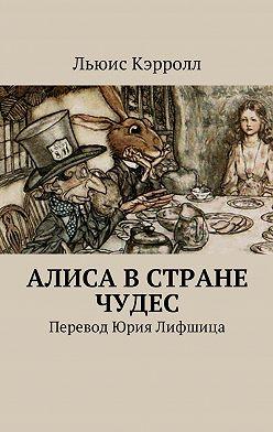 Льюис Кэрролл - Алиса вСтране чудес. Перевод Юрия Лифшица