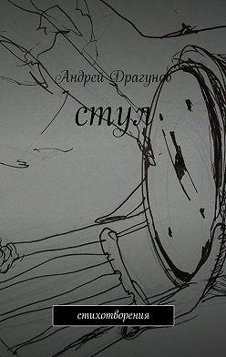 Андрей Драгунов - стул. стихотворения