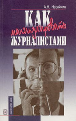 Александр Назайкин - Как манипулировать журналистами