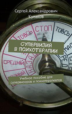 Сергей Кулаков - Супервизия впсихотерапии. Учебное пособие для супервизоров ипсихотерапевтов
