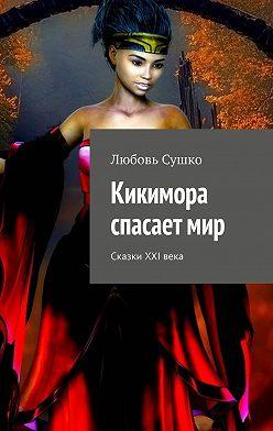 Любовь Сушко - Кикимора спасает мир. Сказки XXI века