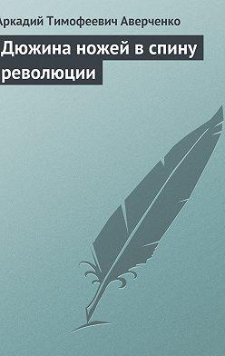 Аркадий Аверченко - Дюжина ножей в спину революции