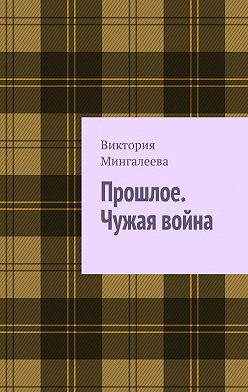 Виктория Мингалеева - Прошлое. Чужая война. Книга третья