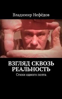 Владимир Нефёдов - Взгляд сквозь реальность. Стихи одного поэта