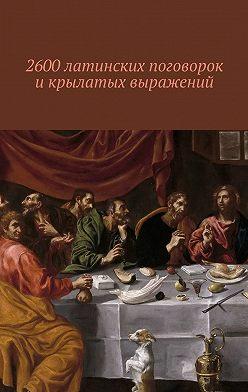 Павел Рассохин - 2600 латинских поговорок и крылатых выражений