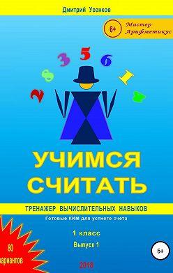 Дмитрий Усенков - Учимся считать: тренажер вычислительных навыков. 1 класс. Выпуск 1