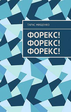 Тарас Мищенко - Форекс! Форекс! Форекс!
