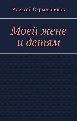Алексей Скрыльников - Моей жене идетям