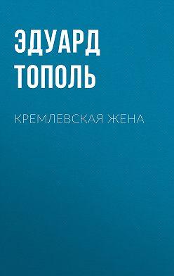 Эдуард Тополь - Кремлевская жена