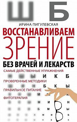 Ирина Пигулевская - Восстанавливаем зрение без врачей и лекарств. Самые действенные упражнения, проверенные методики, правильное питание, фитотерапия