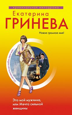 Екатерина Гринева - Это мой мужчина, или Мечта сильной женщины