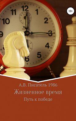Алексей Писатель 1986 - Жизненное время. Путь к победе