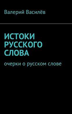Валерий Василёв - Истоки русского слова. Очерки о русском слове
