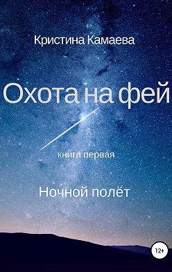 Кристина Камаева - Охота на фей. Книга первая. Ночной полет