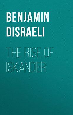 Benjamin Disraeli - The Rise of Iskander