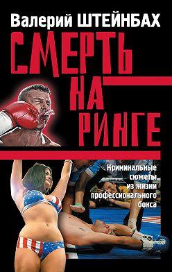 Валерий Штейнбах - Смерть на ринге. Криминальные сюжеты из жизни профессионального бокса