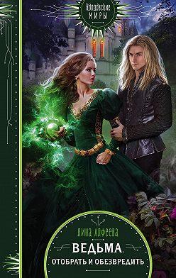 Лина Алфеева - Ведьма. Отобрать и обезвредить