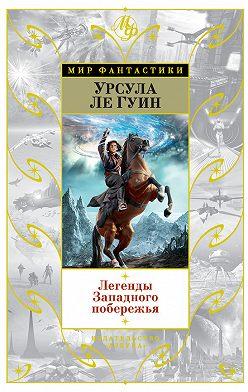 Урсула Ле Гуин - Легенды Западного побережья (сборник)
