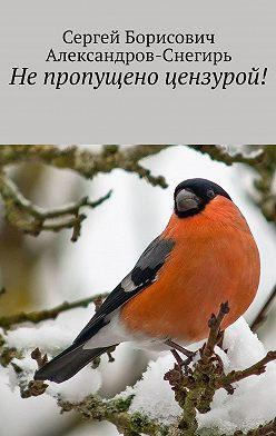 Сергей Александров-Снегирь - Не пропущено цензурой!
