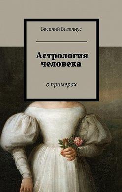 Василий Виталиус - Астрология человека. Впримерах