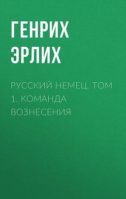 Генрих Эрлих - Русский немец. Том 1. Команда вознесения