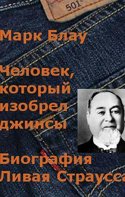 Марк Блау - Человек, который изобрел джинсы. Биография Ливая Страусса