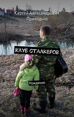 Сергей Приходько - Клуб сталкеров. Рождение