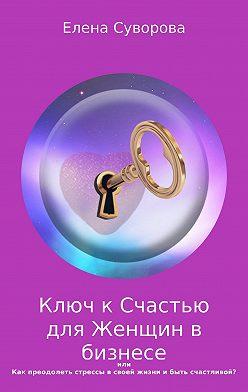Елена Суворова - Ключ к счастью для Женщин в бизнесе, или Как преодолеть стрессы в своей жизни и быть счастливой? Книга 1