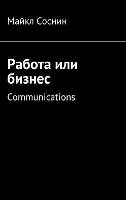 Майкл Соснин - Работа или бизнес. Communications