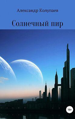 Александр Колупаев - Солнечный пир