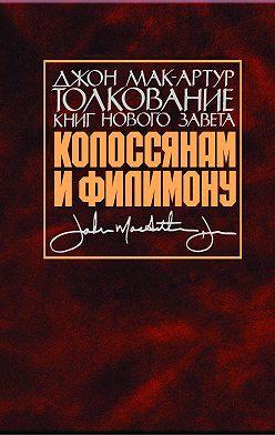 Джон Мак-Артур - Толкование книг Нового Завета. Колоссянам и Филимону