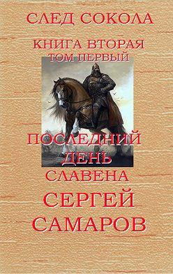 Сергей Самаров - Последний день Славена. Том первый