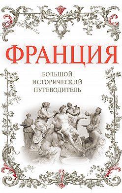 Алексей Дельнов - Франция. Большой исторический путеводитель