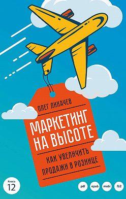 Олег Лихачев - Маркетинг на высоте